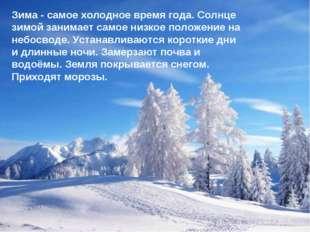 Зима - самое холодное время года. Солнце зимой занимает самое низкое положени