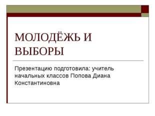 МОЛОДЁЖЬ И ВЫБОРЫ Презентацию подготовила: учитель начальных классов Попова Д