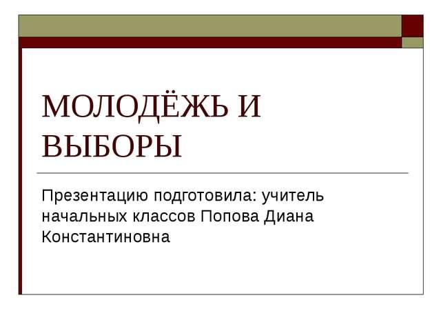 МОЛОДЁЖЬ И ВЫБОРЫ Презентацию подготовила: учитель начальных классов Попова Д...