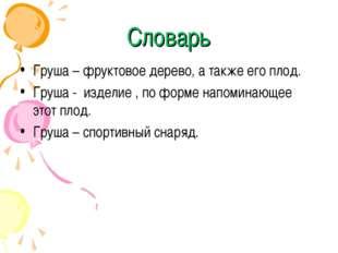 Словарь Груша – фруктовое дерево, а также его плод. Груша - изделие , по форм
