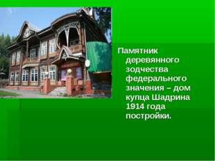 Памятник деревянного зодчества федерального значения – дом купца Шадрина 1914