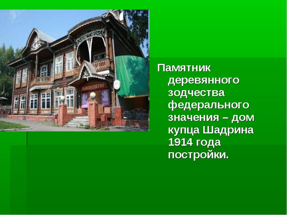 Памятник деревянного зодчества федерального значения – дом купца Шадрина 1914...
