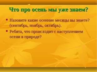 Что про осень мы уже знаем? Назовите какие осенние месяцы вы знаете? (сентябр