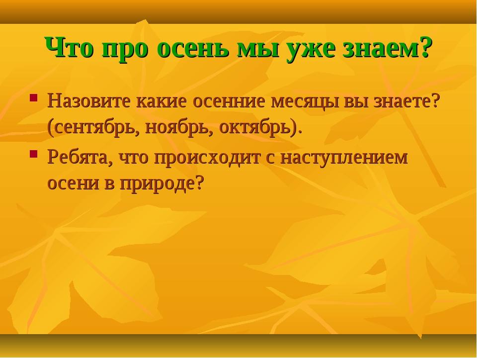 Что про осень мы уже знаем? Назовите какие осенние месяцы вы знаете? (сентябр...