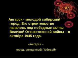 Ангарск - молодой сибирский город. Его строительство началось под победные з
