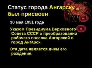 Статус города Ангарску был присвоен 30 мая 1951 года Указом Президиума Верхов