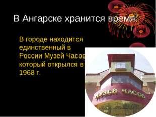 В Ангарске хранится время: В городе находится единственный в России Музей Час