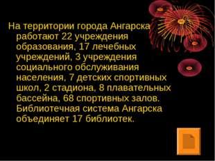 На территории города Ангарска работают 22 учреждения образования, 17 лечебных