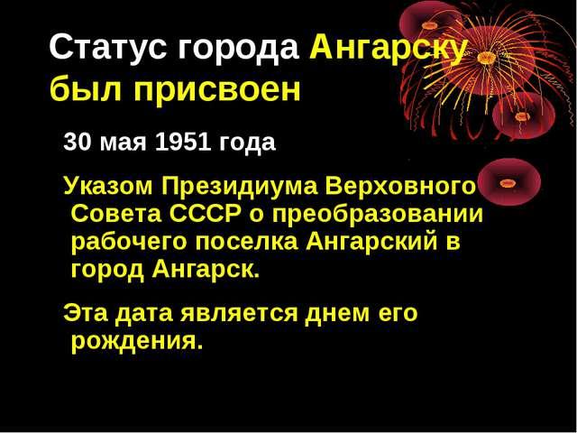 Статус города Ангарску был присвоен 30 мая 1951 года Указом Президиума Верхов...