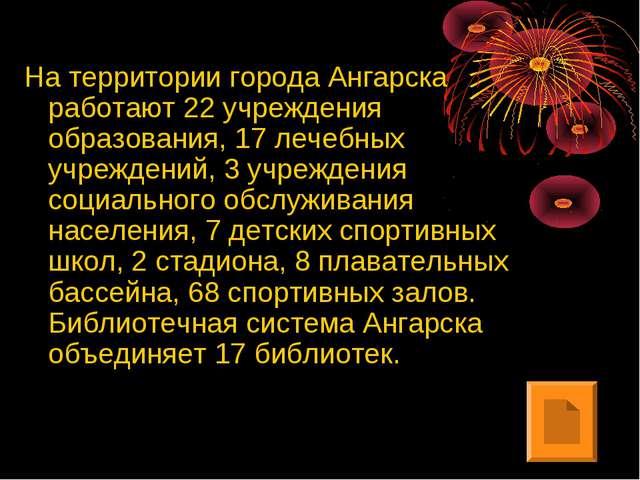 На территории города Ангарска работают 22 учреждения образования, 17 лечебных...