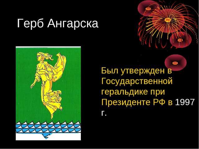 Герб Ангарска Был утвержден в Государственной геральдике при Президенте РФ в...