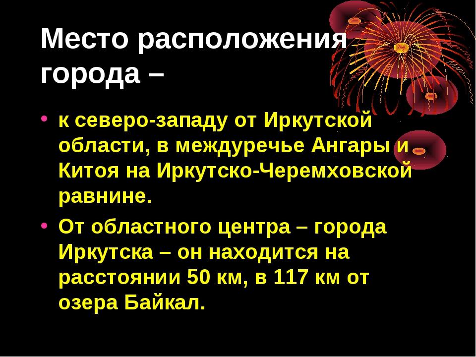 Место расположения города – к северо-западу от Иркутской области, в междуречь...
