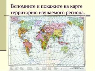 Вспомните и покажите на карте территорию изучаемого региона.