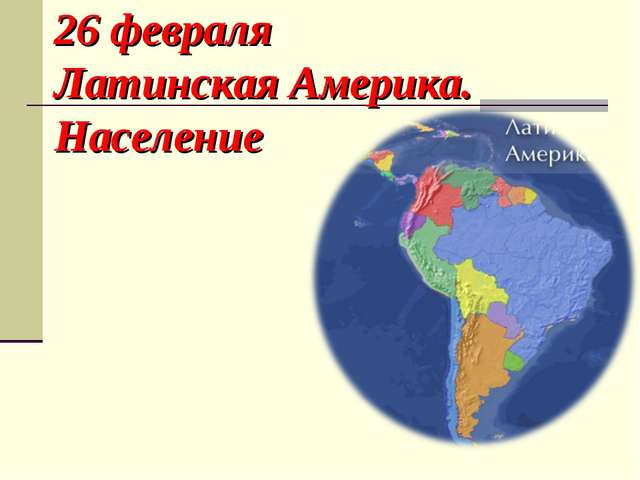 26 февраля Латинская Америка. Население .