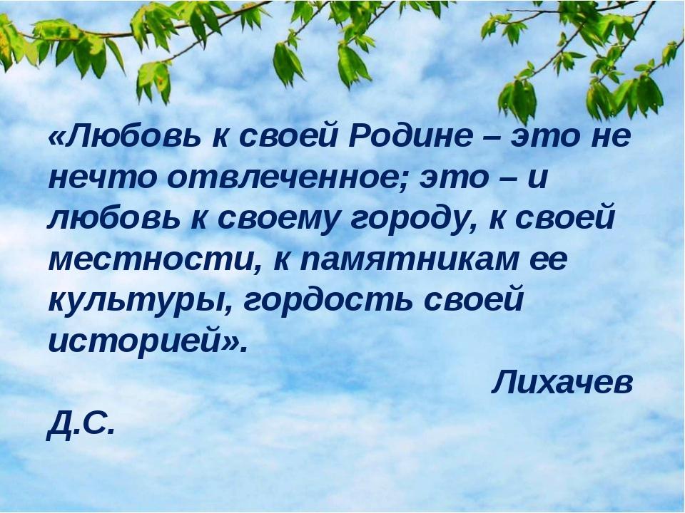 «Любовь к своей Родине – это не нечто отвлеченное; это – и любовь к своему г...