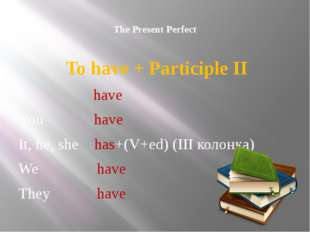 The Present Perfect To have + Participle II I have You have It, he, she has+