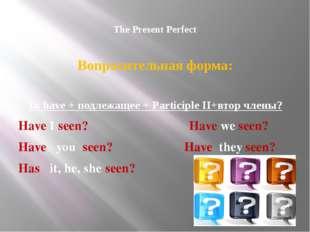 The Present Perfect Вопросительная форма: To have + подлежащее + Participle
