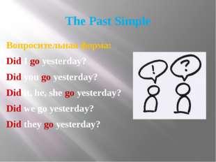 The Past Simple Вопросительная форма: Did I go yesterday? Did you go yesterda