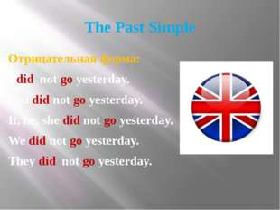 The Past Simple Отрицательная форма: I did not go yesterday. You did not go y