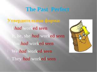 The Past Perfect Утвердительная форма: I had worked\seen It, he, she had work