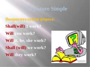 The Future Simple Вопросительная форма: Shall(will) I work? Will you work? Wi