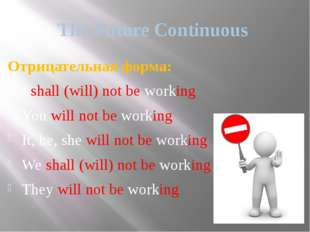 The Future Continuous Отрицательная форма: I shall (will) not be working You