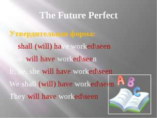 The Future Perfect Утвердительная форма: I shall (will) have worked\seen You