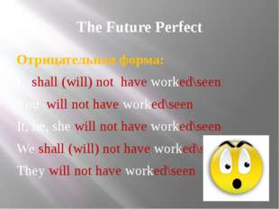 The Future Perfect Отрицательная форма: I shall (will) not have worked\seen Y