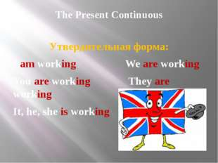 The Present Continuous Утвердительная форма: I am working We are working You