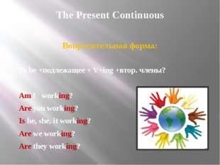The Present Continuous Вопросительная форма: To be +подлежащее + V+ing +втор.