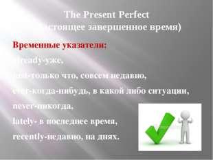 The Present Perfect (Настоящее завершенное время) Временные указатели: alread