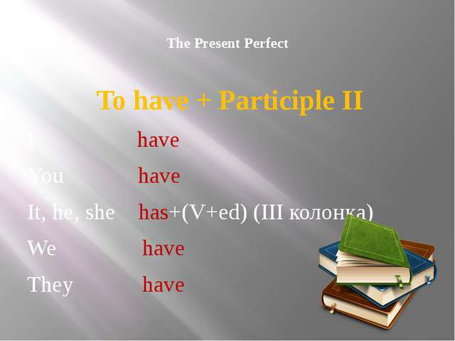 The Present Perfect To have + Participle II I have You have It, he, she has+...