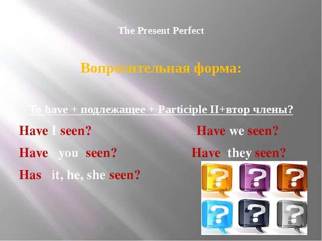 The Present Perfect Вопросительная форма: To have + подлежащее + Participle...