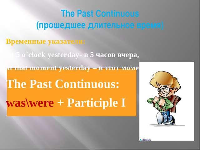 The Past Continuous (прошедшее длительное время) Временные указатели: At 5 o...