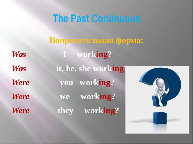 The Past Continuous Вопросительная форма: Was I working? Was it, he, she work...