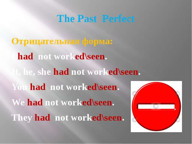 The Past Perfect Отрицательная форма: I had not worked\seen. It, he, she had...