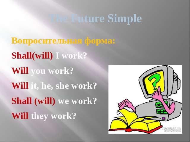 The Future Simple Вопросительная форма: Shall(will) I work? Will you work? Wi...