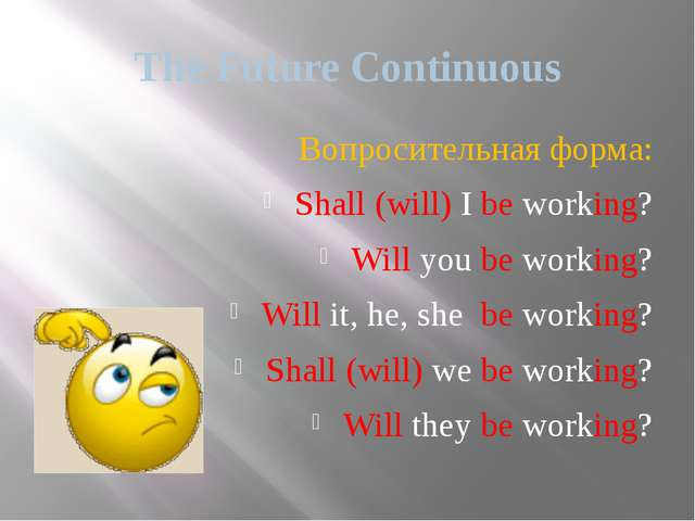 The Future Continuous Вопросительная форма: Shall (will) I be working? Will y...