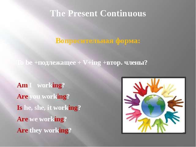 The Present Continuous Вопросительная форма: To be +подлежащее + V+ing +втор....