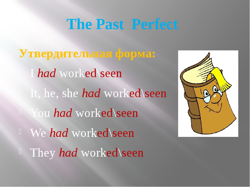 The Past Perfect Утвердительная форма: I had worked\seen It, he, she had work...