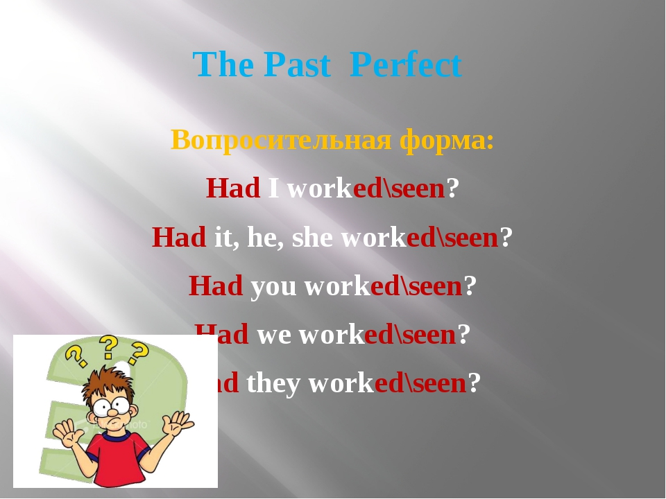 The Past Perfect Вопросительная форма: Had I worked\seen? Had it, he, she wor...