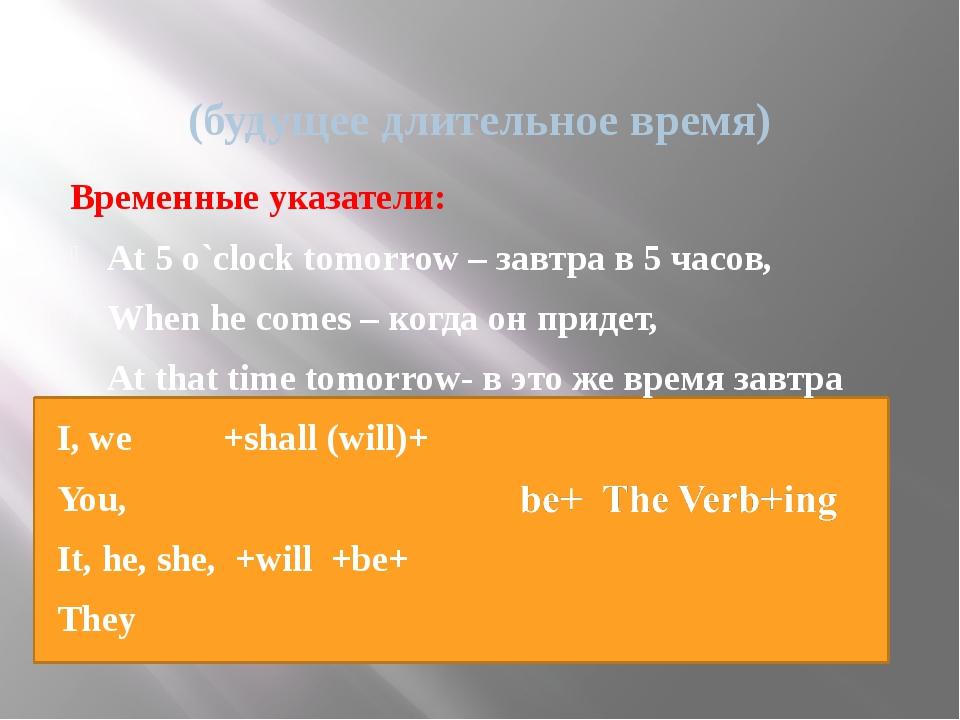 (будущее длительное время) Временные указатели: At 5 o`clock tomorrow – завт...