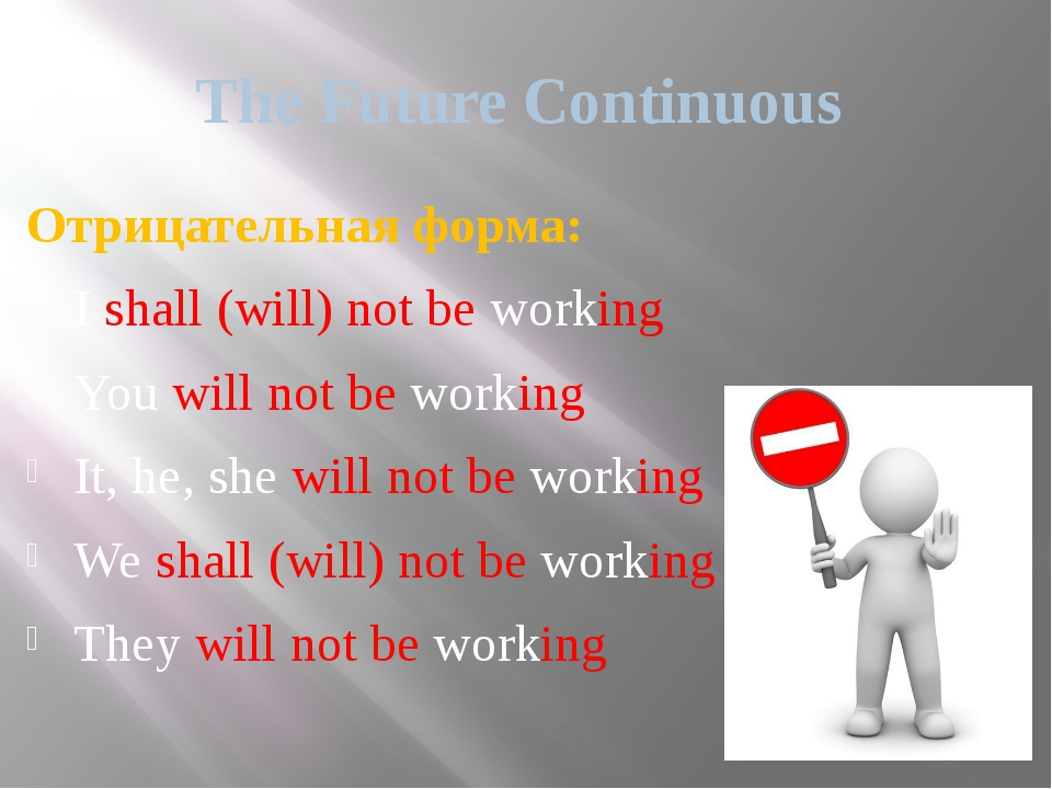 The Future Continuous Отрицательная форма: I shall (will) not be working You...