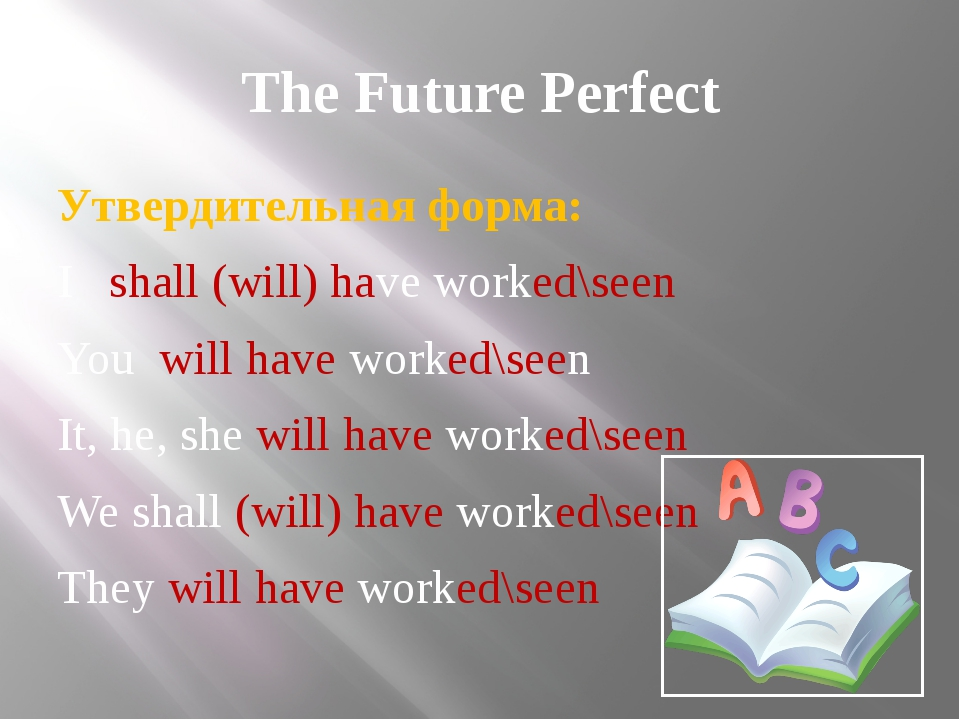 The Future Perfect Утвердительная форма: I shall (will) have worked\seen You...