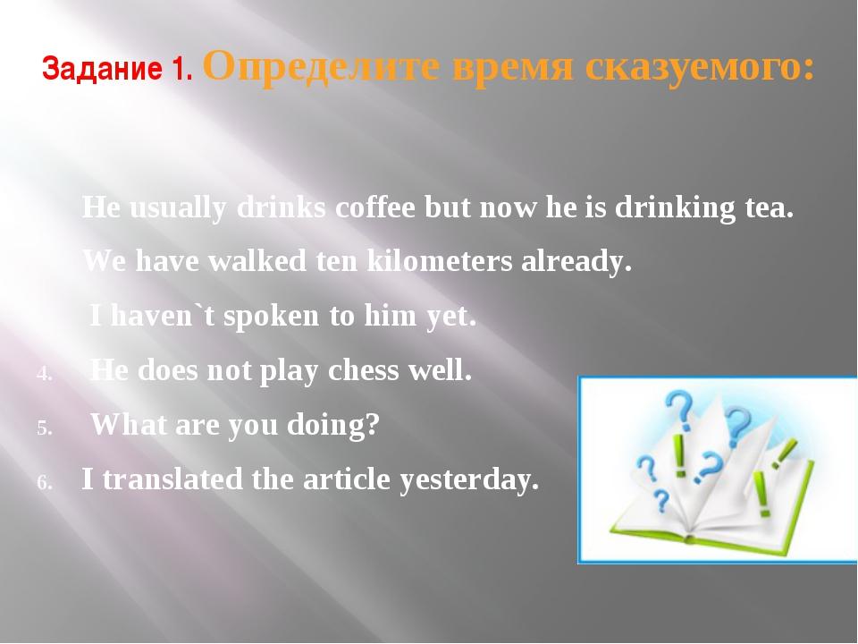 Задание 1. Определите время сказуемого: He usually drinks coffee but now he i...