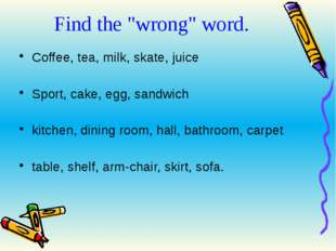 "Find the ""wrong"" word. Coffee, tea, milk, skate, juice Sport, cake, egg, sand"