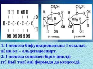 1. Глюкоза бифункциональды қосылыс, яғни ол – альдегидоспирт. 2. Глюкоза соны