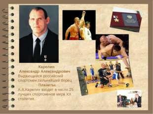 Карелин Александр Александрович Выдающийся российский спортсмен,сильнейший