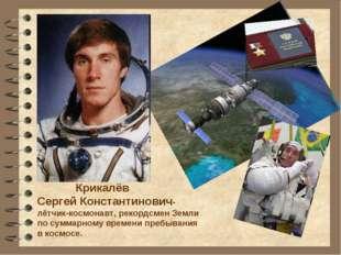Крикалёв Сергей Константинович-лётчик-космонавт, рекордсмен Земли по суммарн