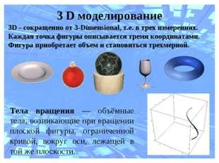 3 D моделирование 3D - сокращенно от 3-Dimensional, т.е. в трех измерениях. К